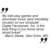 Testimonial: My kids play games and download music (and inevitably viruses) on our computers. Digital Handyman, Inc. is the best thing in our home since sliced bread